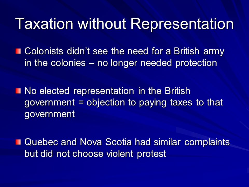 Taxation without Representation Colonists didn't see the need for a British army in the colonies – no longer needed protection No elected representati
