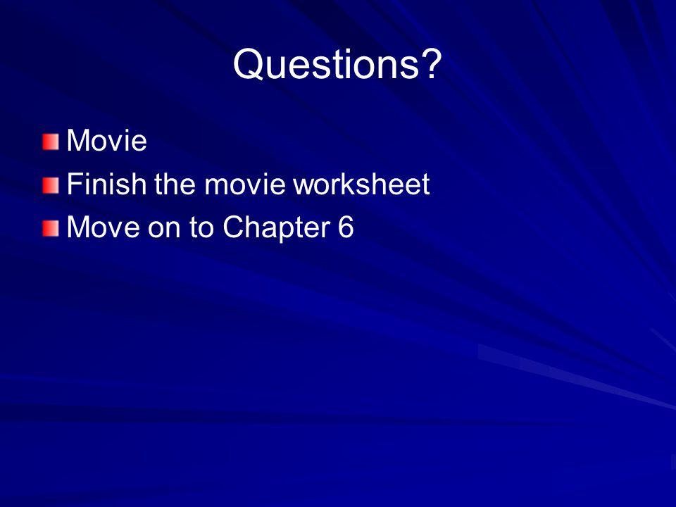 Questions? Movie Finish the movie worksheet Move on to Chapter 6