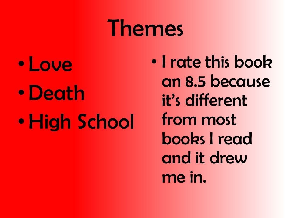 Themes Love Death High School I rate this book an 8.5 because it's different from most books I read and it drew me in.