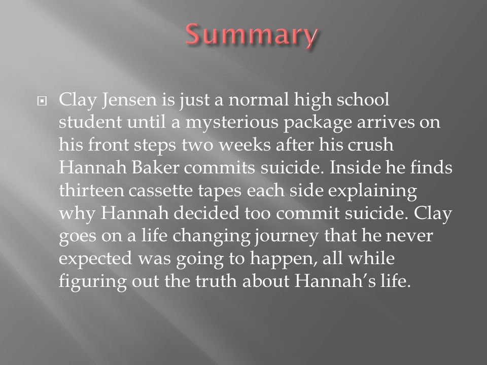  Clay Jensen is just a normal high school student until a mysterious package arrives on his front steps two weeks after his crush Hannah Baker commits suicide.