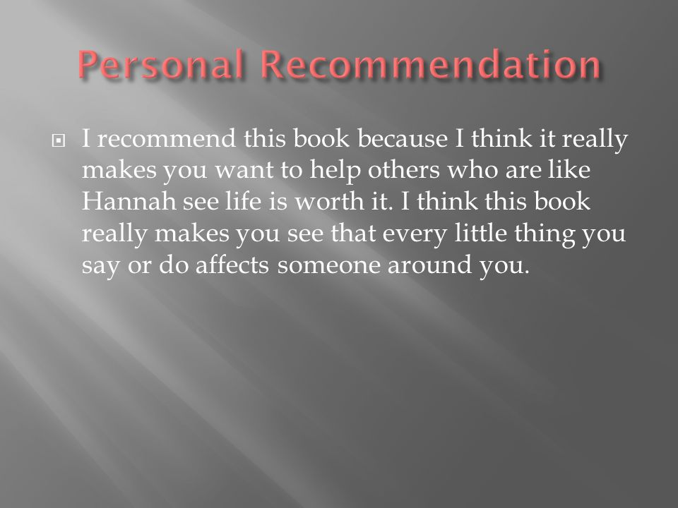  I recommend this book because I think it really makes you want to help others who are like Hannah see life is worth it.