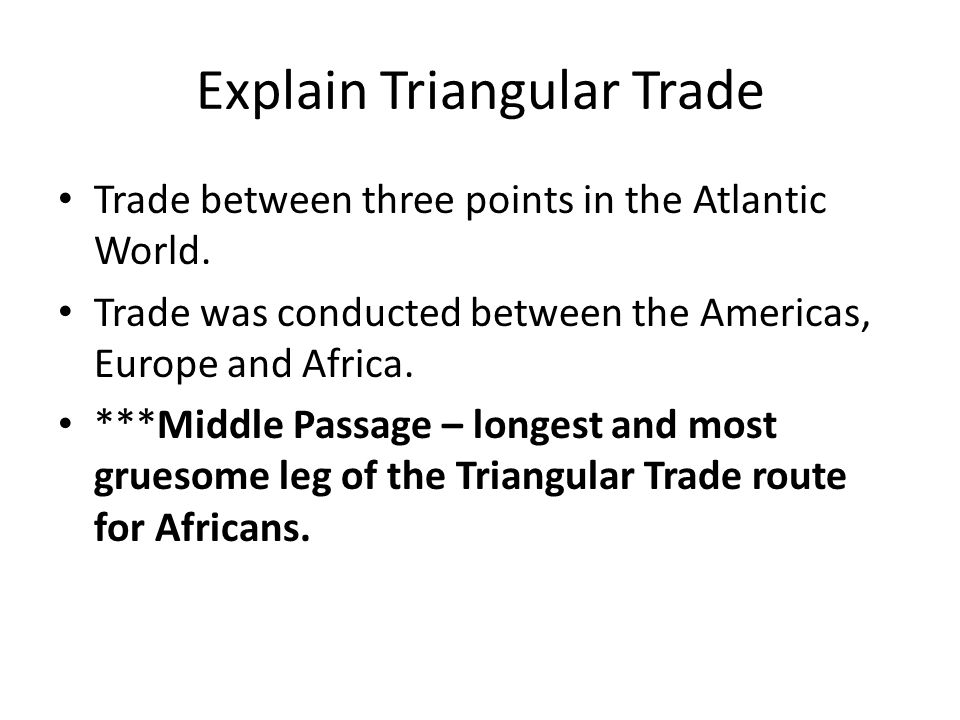 Explain Triangular Trade Trade between three points in the Atlantic World.