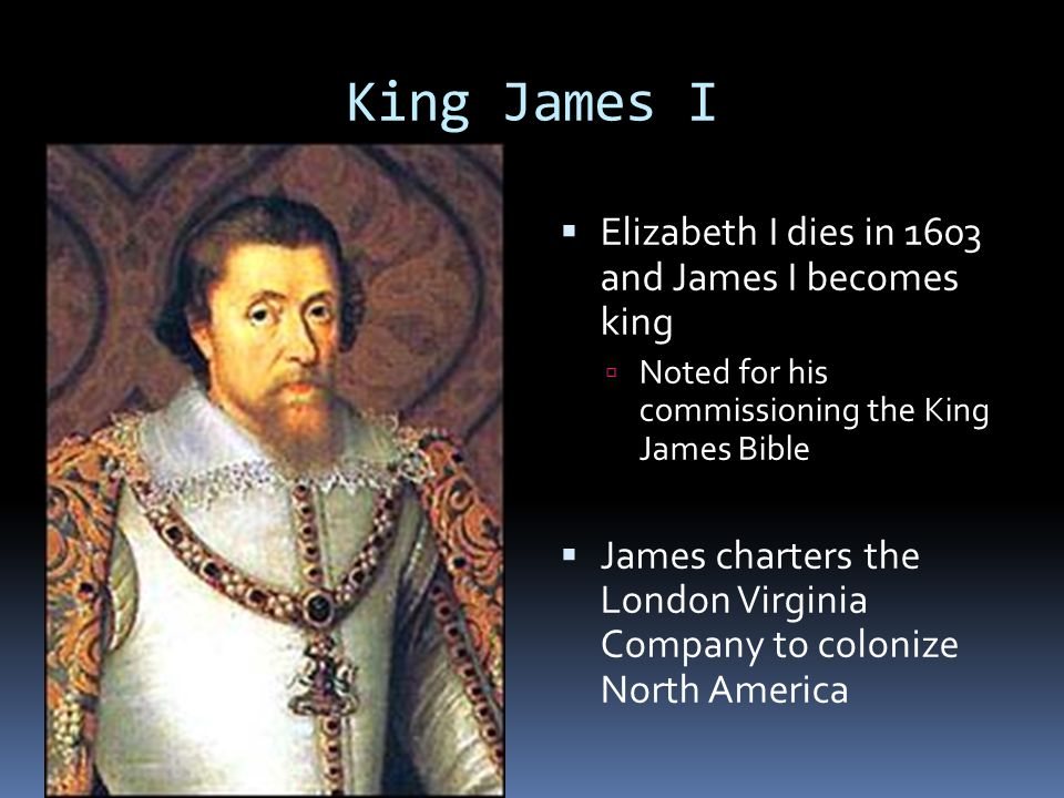 King James I  Elizabeth I dies in 1603 and James I becomes king  Noted for his commissioning the King James Bible  James charters the London Virgin