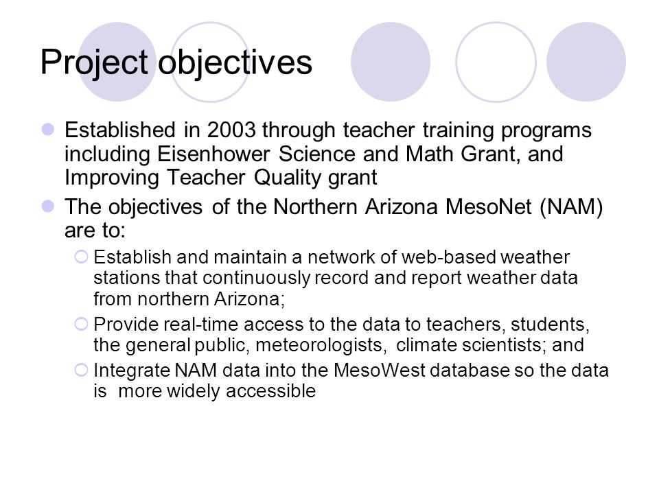 Project objectives Established in 2003 through teacher training programs including Eisenhower Science and Math Grant, and Improving Teacher Quality grant The objectives of the Northern Arizona MesoNet (NAM) are to:  Establish and maintain a network of web-based weather stations that continuously record and report weather data from northern Arizona;  Provide real-time access to the data to teachers, students, the general public, meteorologists, climate scientists; and  Integrate NAM data into the MesoWest database so the data is more widely accessible