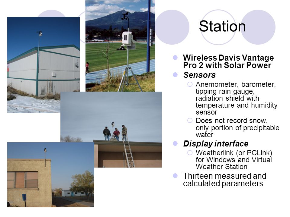 Station Wireless Davis Vantage Pro 2 with Solar Power Sensors  Anemometer, barometer, tipping rain gauge, radiation shield with temperature and humidity sensor  Does not record snow, only portion of precipitable water Display interface  Weatherlink (or PCLink) for Windows and Virtual Weather Station Thirteen measured and calculated parameters