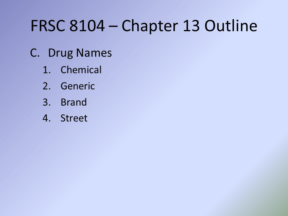 FRSC 8104 – Chapter 13 Outline C.Drug Names 1.Chemical 2.Generic 3.Brand 4.Street