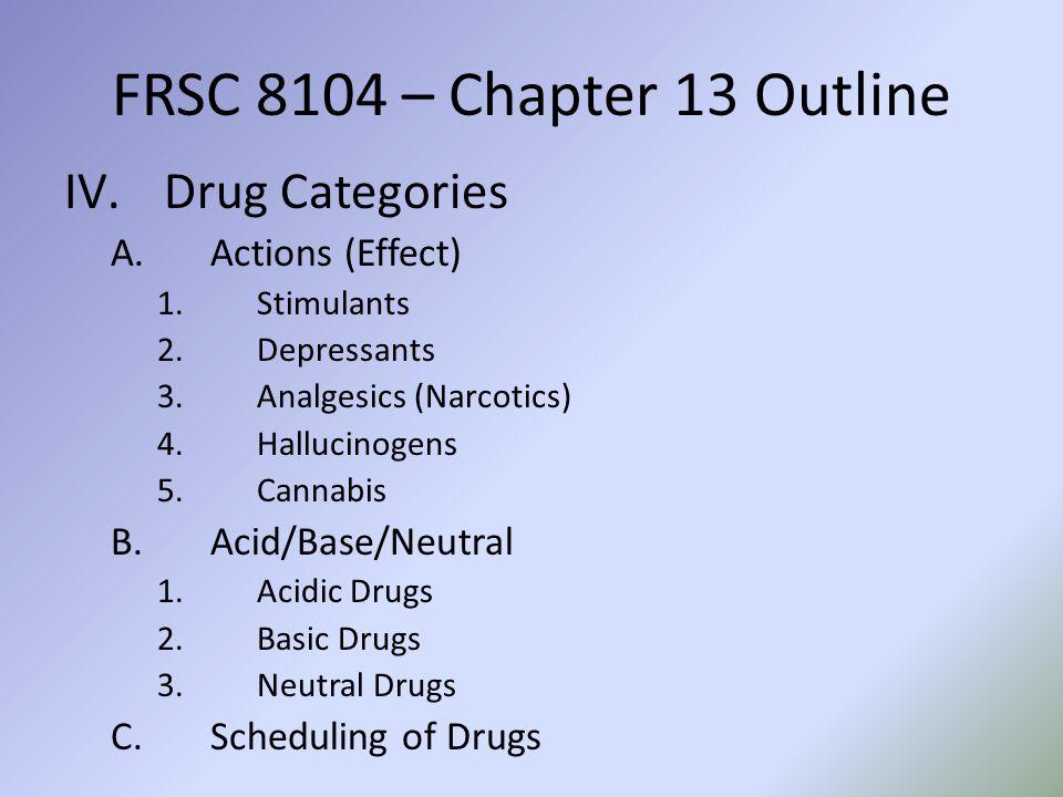 FRSC 8104 – Chapter 13 Outline IV.Drug Categories A.Actions (Effect) 1.Stimulants 2.Depressants 3.Analgesics (Narcotics) 4.Hallucinogens 5.Cannabis B.Acid/Base/Neutral 1.Acidic Drugs 2.Basic Drugs 3.Neutral Drugs C.Scheduling of Drugs