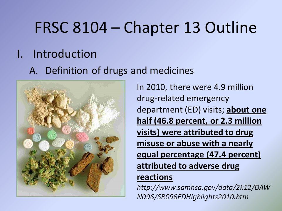 FRSC 8104 – Chapter 13 Outline I.Introduction A.Definition of drugs and medicines In 2010, there were 4.9 million drug-related emergency department (ED) visits; about one half (46.8 percent, or 2.3 million visits) were attributed to drug misuse or abuse with a nearly equal percentage (47.4 percent) attributed to adverse drug reactions http://www.samhsa.gov/data/2k12/DAW N096/SR096EDHighlights2010.htm