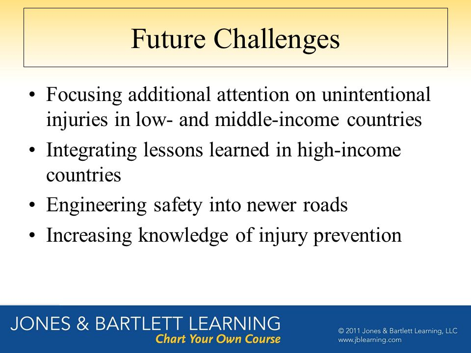 Future Challenges Focusing additional attention on unintentional injuries in low- and middle-income countries Integrating lessons learned in high-income countries Engineering safety into newer roads Increasing knowledge of injury prevention