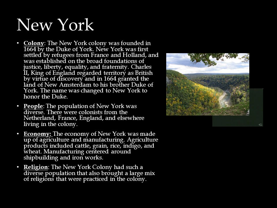 New York Colony : The New York colony was founded in 1664 by the Duke of York. New York was first settled by refugees from France and Holland, and was