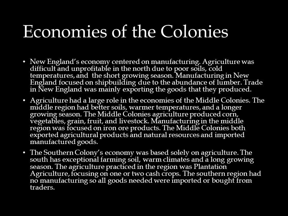 Economies of the Colonies New England's economy centered on manufacturing. Agriculture was difficult and unprofitable in the north due to poor soils,