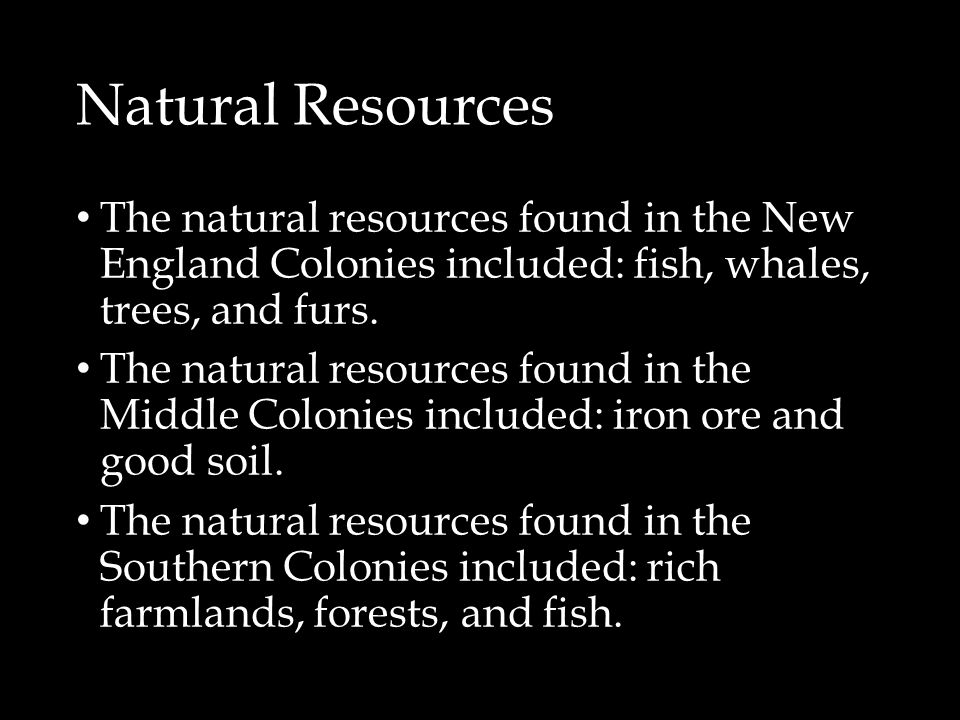 Natural Resources The natural resources found in the New England Colonies included: fish, whales, trees, and furs. The natural resources found in the