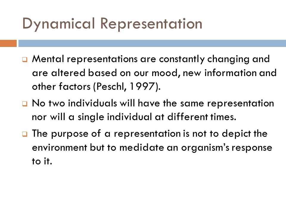 Dynamical Representation  Mental representations are constantly changing and are altered based on our mood, new information and other factors (Peschl, 1997).