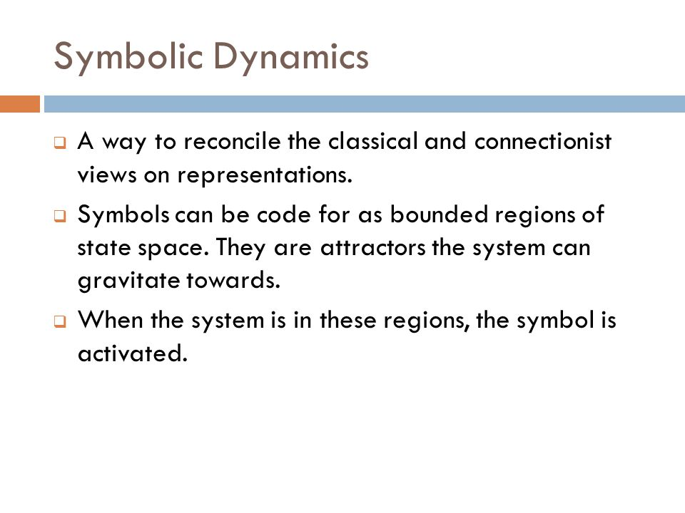 Symbolic Dynamics  A way to reconcile the classical and connectionist views on representations.  Symbols can be code for as bounded regions of state