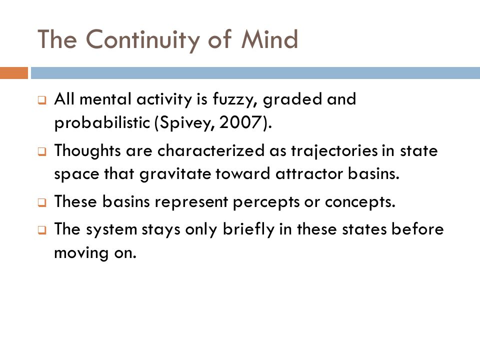 The Continuity of Mind  All mental activity is fuzzy, graded and probabilistic (Spivey, 2007).  Thoughts are characterized as trajectories in state
