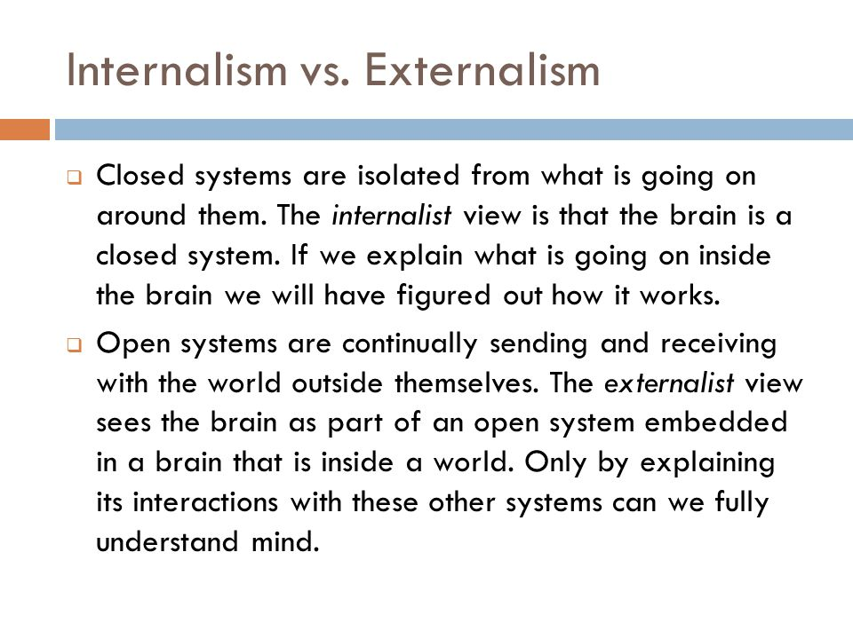 Internalism vs. Externalism  Closed systems are isolated from what is going on around them.