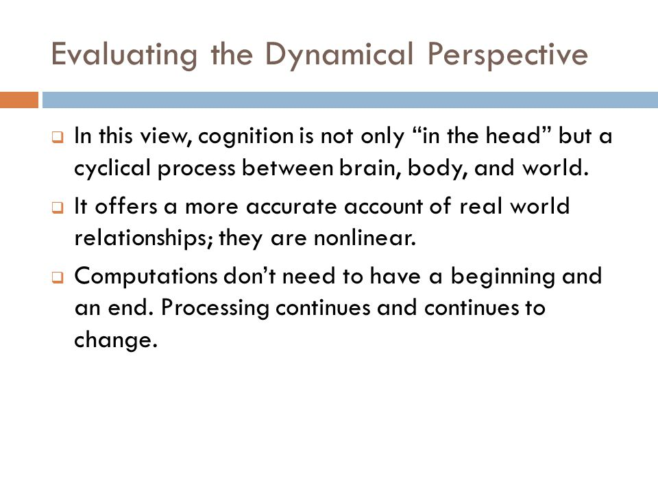 Evaluating the Dynamical Perspective  In this view, cognition is not only in the head but a cyclical process between brain, body, and world.