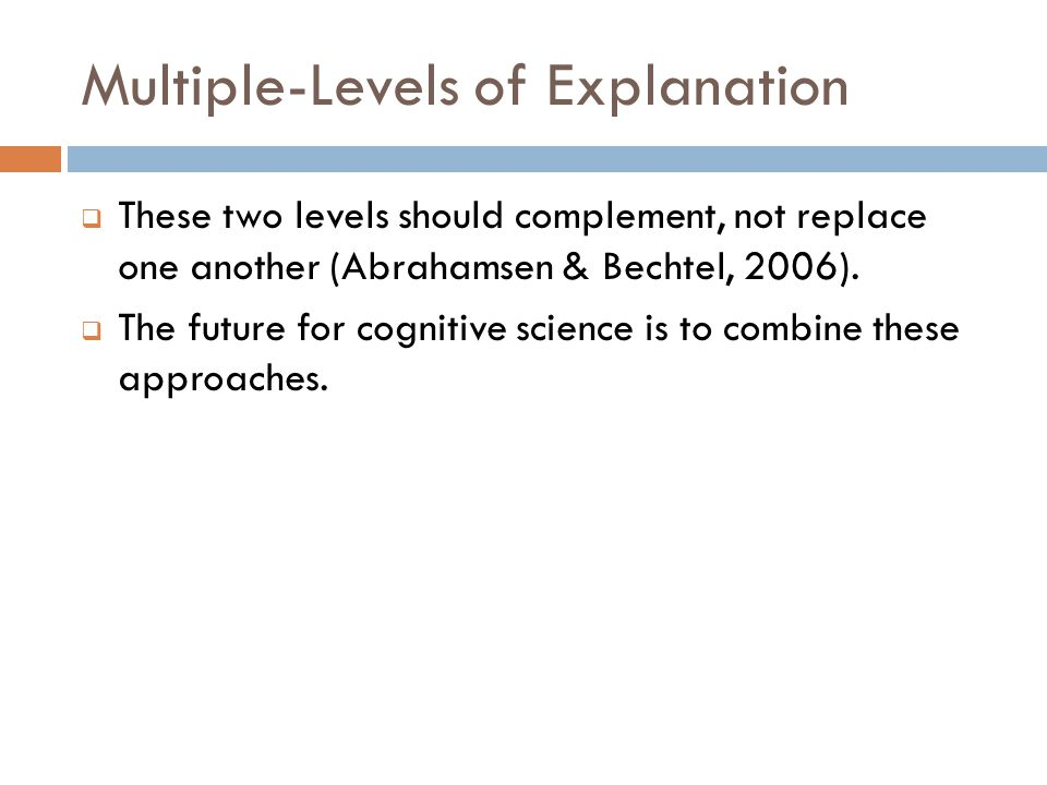 Multiple-Levels of Explanation  These two levels should complement, not replace one another (Abrahamsen & Bechtel, 2006).