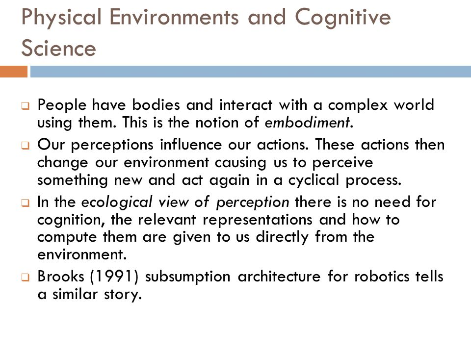 Physical Environments and Cognitive Science  People have bodies and interact with a complex world using them. This is the notion of embodiment.  Our
