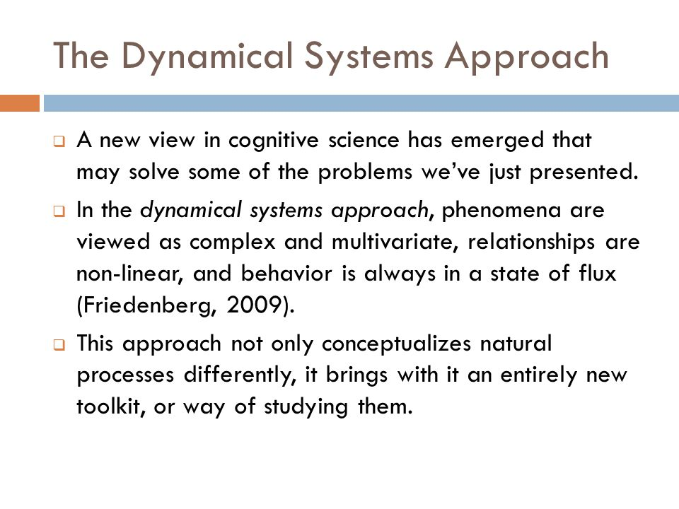 The Dynamical Systems Approach  A new view in cognitive science has emerged that may solve some of the problems we've just presented.  In the dynami