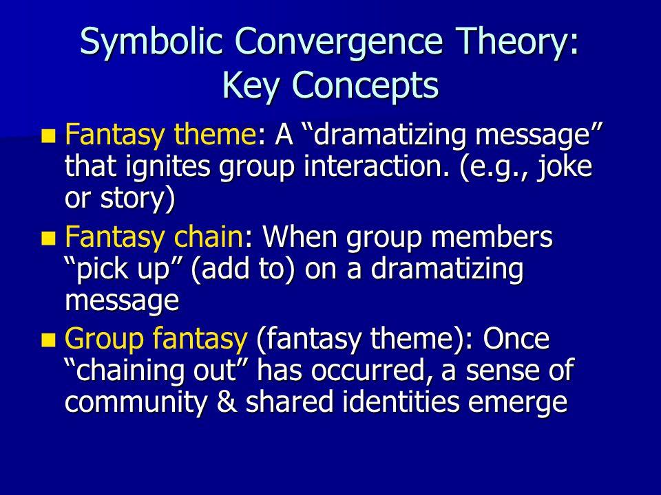 "Symbolic Convergence Theory: Key Concepts : A ""dramatizing message"" that ignites group interaction. (e.g., joke or story) Fantasy theme: A ""dramatizin"