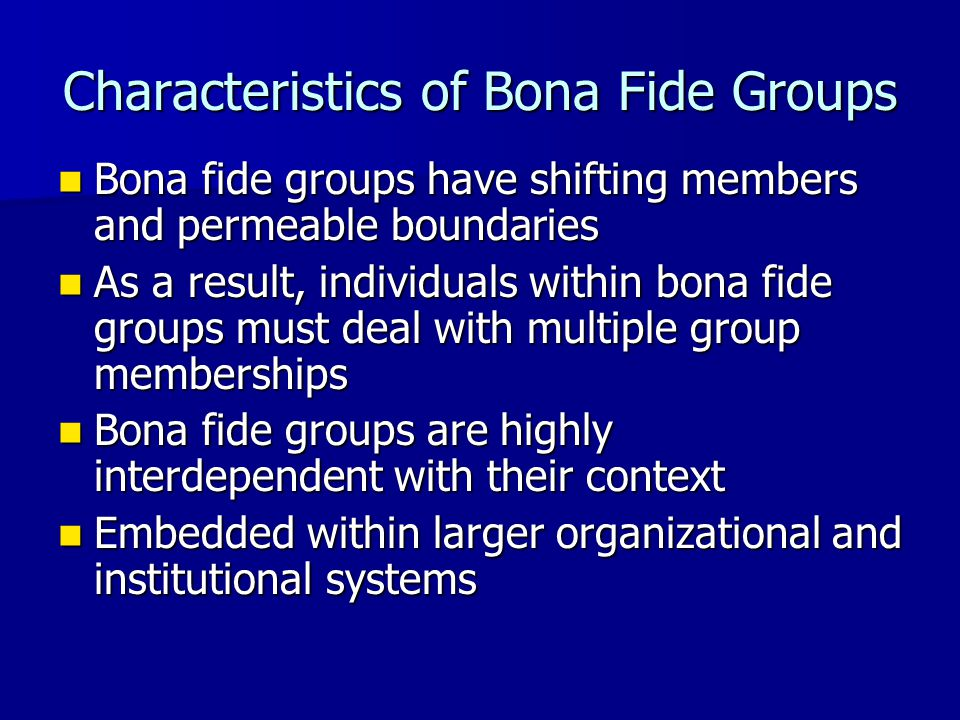 Characteristics of Bona Fide Groups Bona fide groups have shifting members and permeable boundaries Bona fide groups have shifting members and permeab