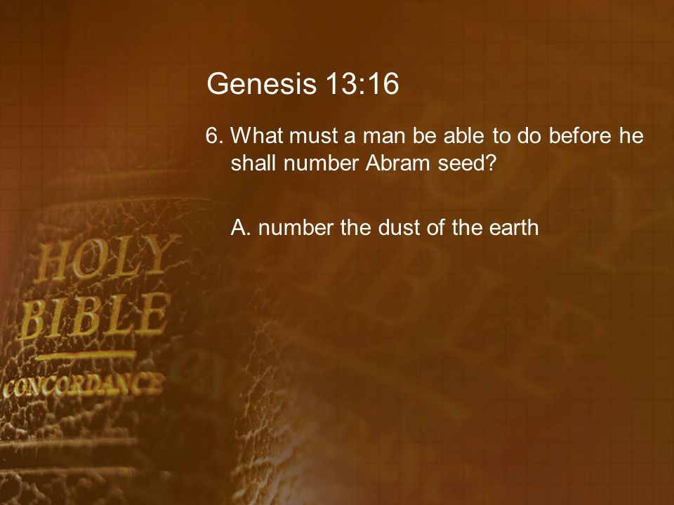 Genesis 13:16 6. What must a man be able to do before he shall number Abram seed.