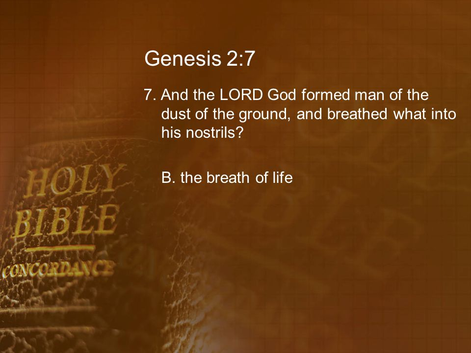 Genesis 2:7 7. And the LORD God formed man of the dust of the ground, and breathed what into his nostrils? B. the breath of life