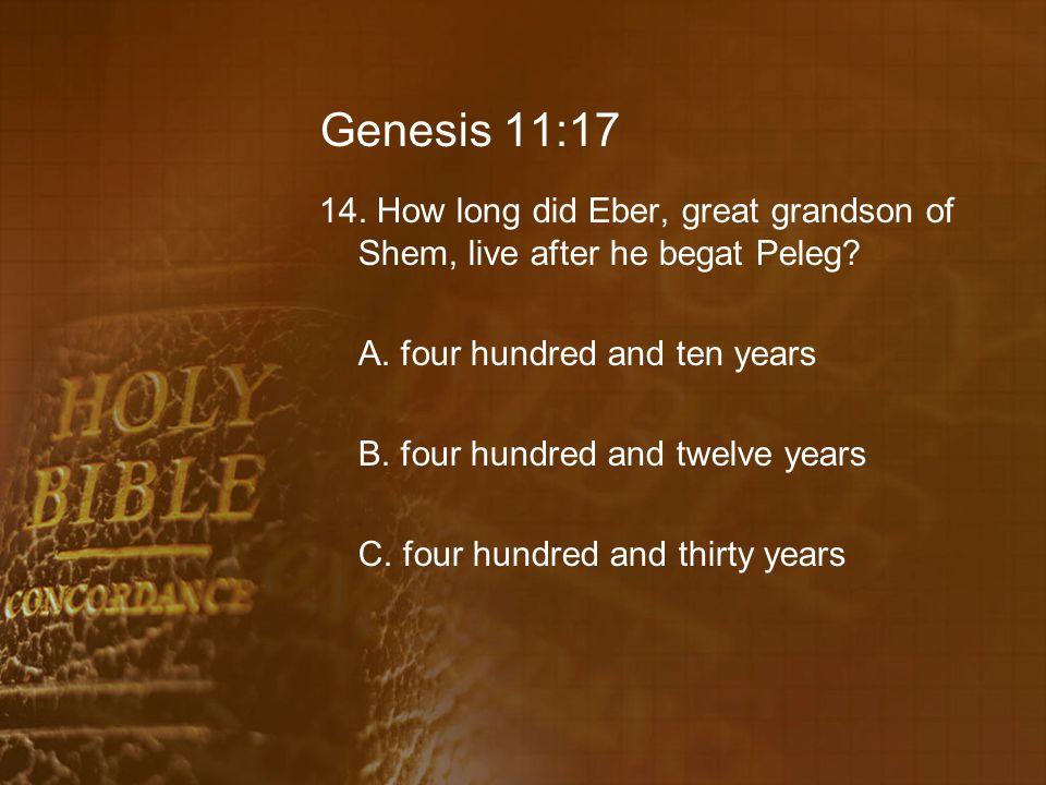 Genesis 11:17 14. How long did Eber, great grandson of Shem, live after he begat Peleg? A. four hundred and ten years B. four hundred and twelve years