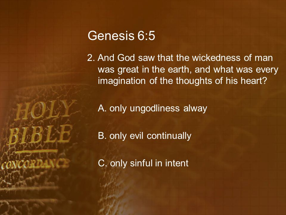 Genesis 6:5 2. And God saw that the wickedness of man was great in the earth, and what was every imagination of the thoughts of his heart? A. only ung
