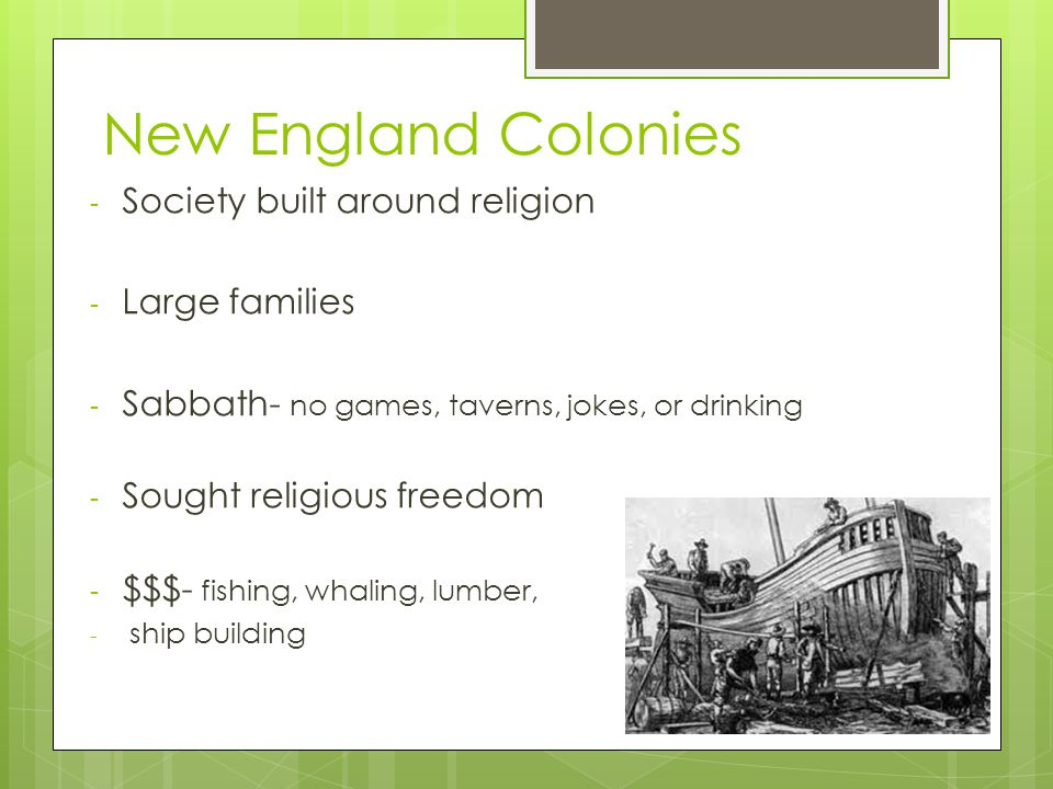 New England Colonies - Society built around religion - Large families - Sabbath- no games, taverns, jokes, or drinking - Sought religious freedom - $$