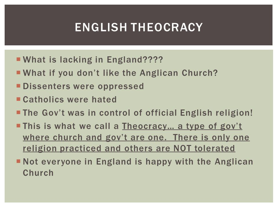  What is lacking in England????  What if you don't like the Anglican Church?  Dissenters were oppressed  Catholics were hated  The Gov't was in c