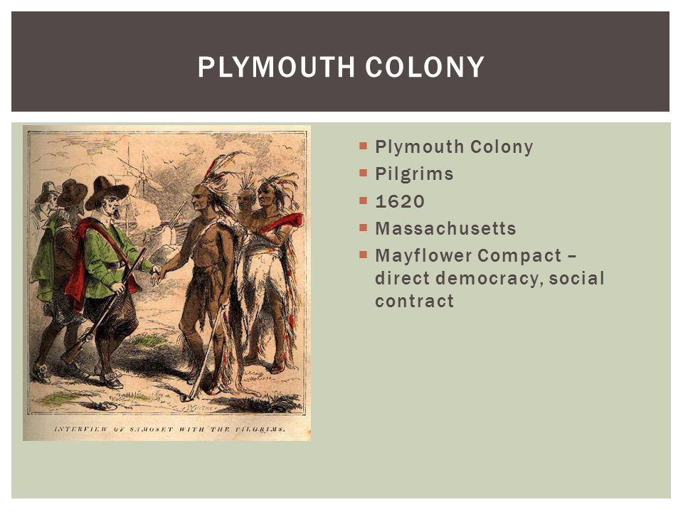  Plymouth Colony  Pilgrims  1620  Massachusetts  Mayflower Compact – direct democracy, social contract PLYMOUTH COLONY