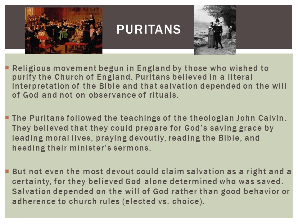 PURITANS  Religious movement begun in England by those who wished to purify the Church of England. Puritans believed in a literal interpretation of t