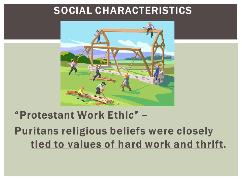 """SOCIAL CHARACTERISTICS """"Protestant Work Ethic"""" – Puritans religious beliefs were closely tied to values of hard work and thrift."""