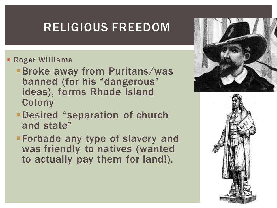 """RELIGIOUS FREEDOM  Roger Williams  Broke away from Puritans/was banned (for his """"dangerous"""" ideas), forms Rhode Island Colony  Desired """"separation"""