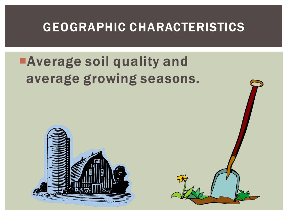 GEOGRAPHIC CHARACTERISTICS  Average soil quality and average growing seasons.