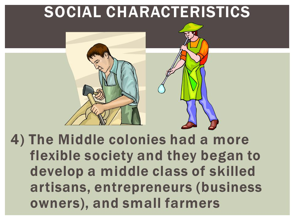 SOCIAL CHARACTERISTICS 4) The Middle colonies had a more flexible society and they began to develop a middle class of skilled artisans, entrepreneurs
