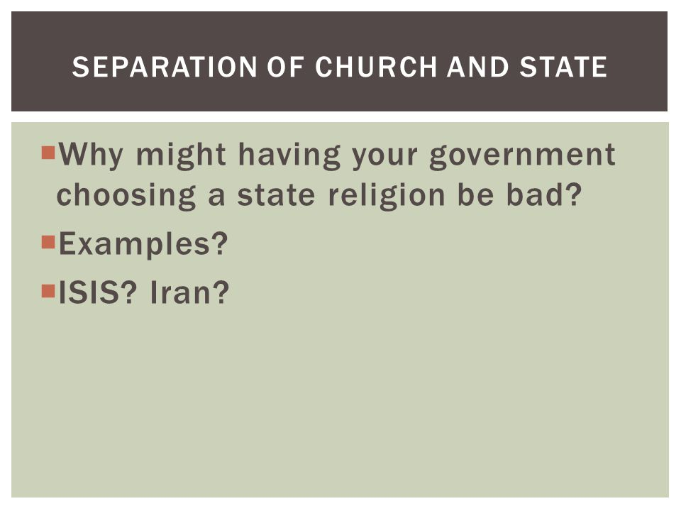  Why might having your government choosing a state religion be bad?  Examples?  ISIS? Iran? SEPARATION OF CHURCH AND STATE