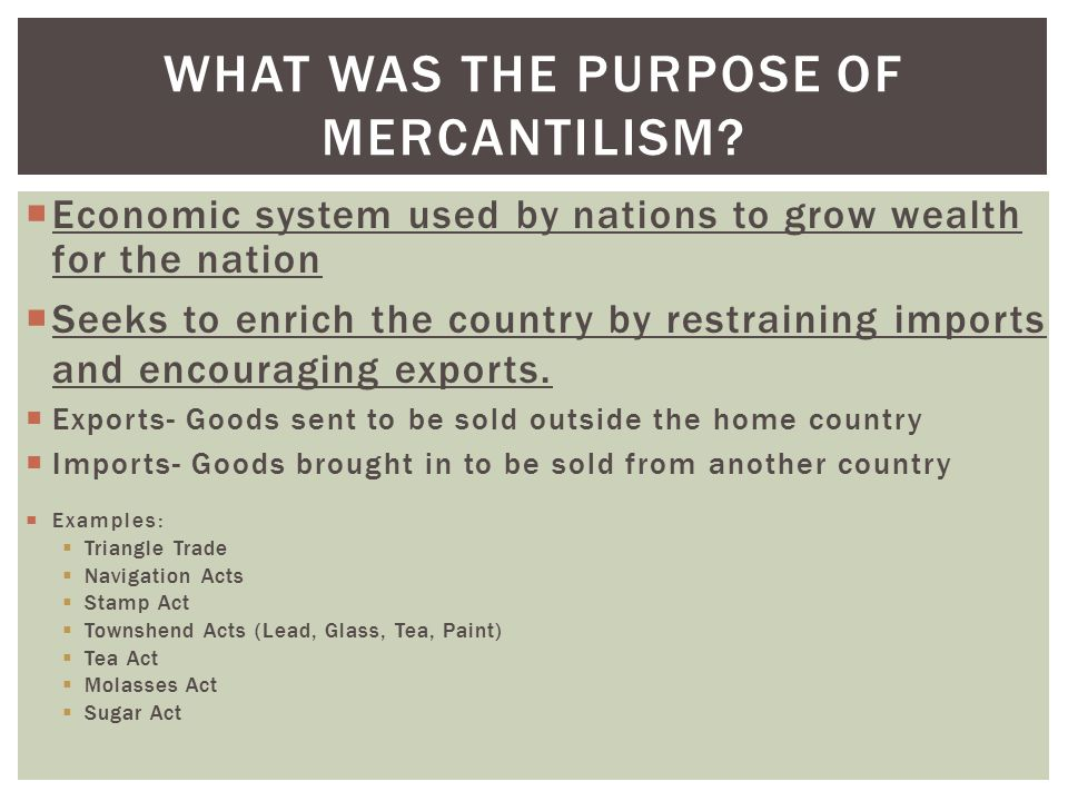 WHAT WAS THE PURPOSE OF MERCANTILISM?  Economic system used by nations to grow wealth for the nation  Seeks to enrich the country by restraining imp