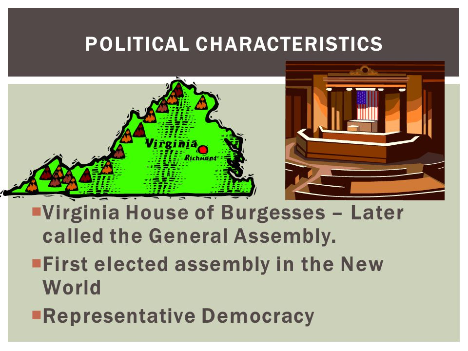 POLITICAL CHARACTERISTICS  Virginia House of Burgesses – Later called the General Assembly.  First elected assembly in the New World  Representativ
