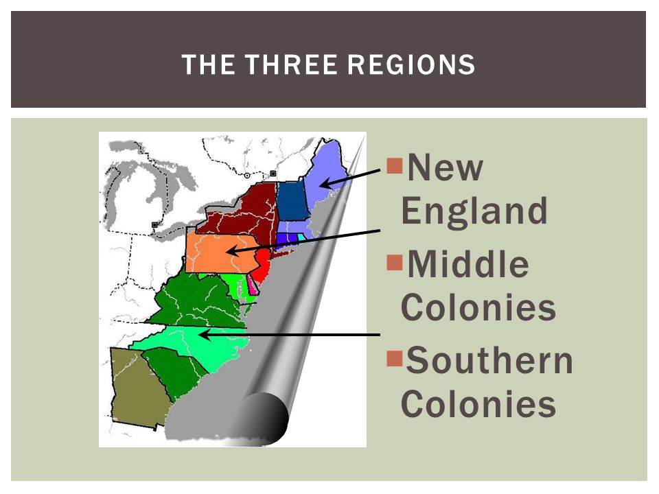 THE THREE REGIONS  New England  Middle Colonies  Southern Colonies