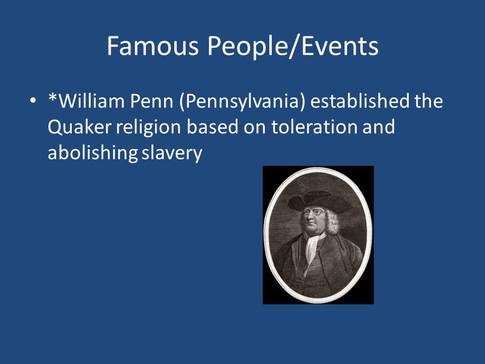 Famous People/Events *William Penn (Pennsylvania) established the Quaker religion based on toleration and abolishing slavery