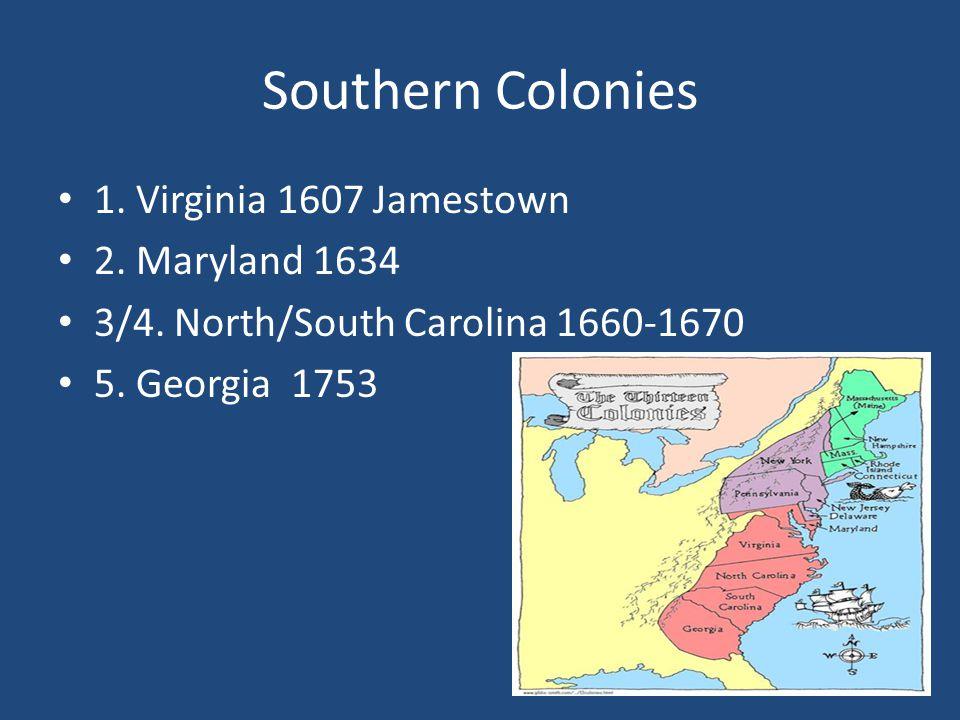 Southern Colonies 1. Virginia 1607 Jamestown 2. Maryland 1634 3/4. North/South Carolina 1660-1670 5. Georgia 1753