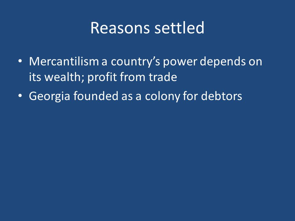 Reasons settled Mercantilism a country's power depends on its wealth; profit from trade Georgia founded as a colony for debtors