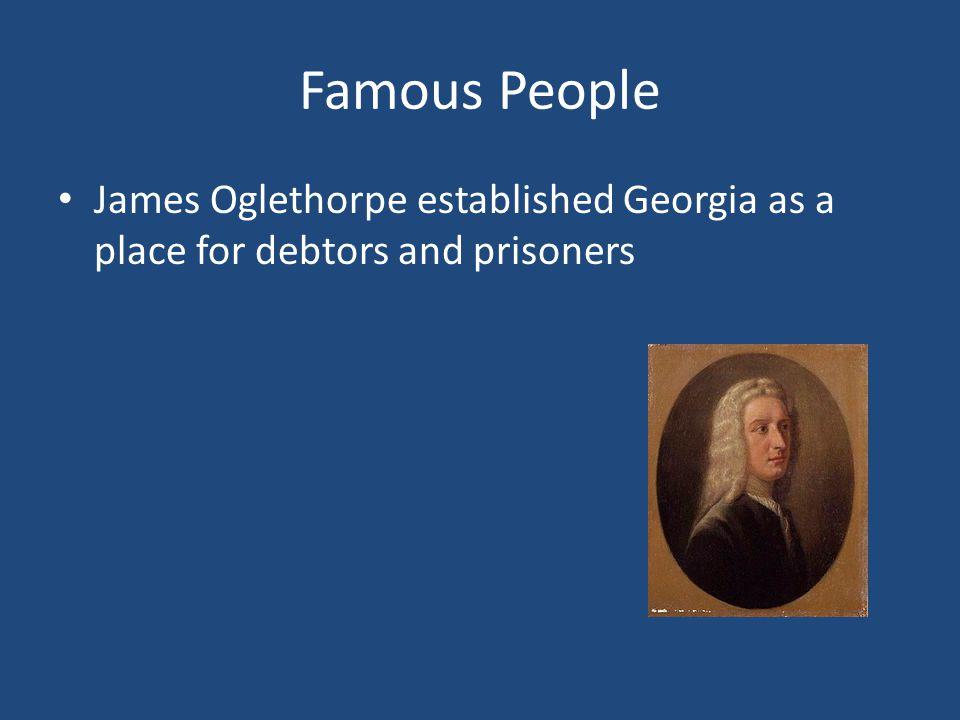 Famous People James Oglethorpe established Georgia as a place for debtors and prisoners