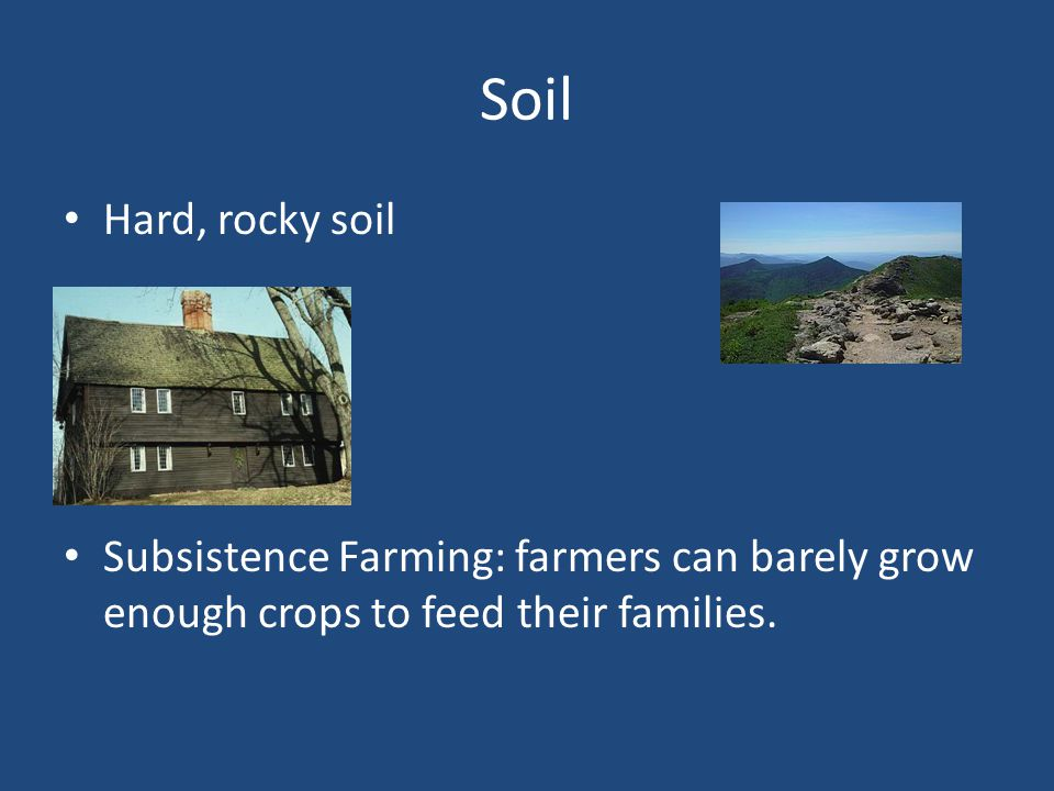 Soil Hard, rocky soil Subsistence Farming: farmers can barely grow enough crops to feed their families.