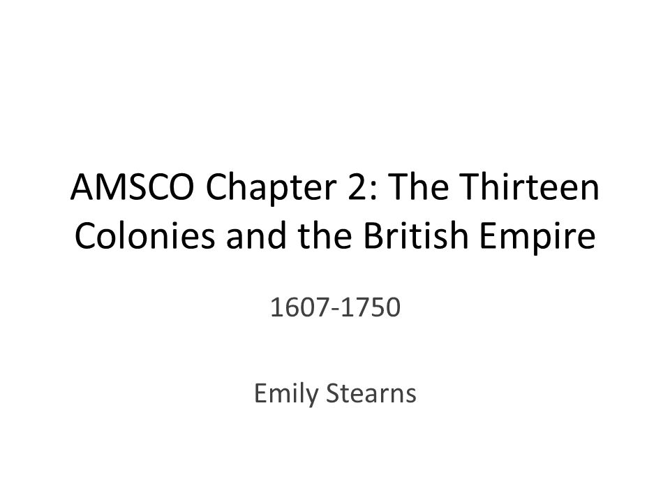 AMSCO Chapter 2: The Thirteen Colonies and the British Empire 1607-1750 Emily Stearns