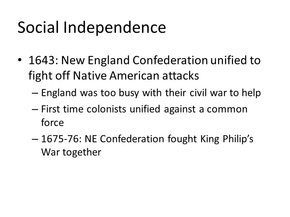 Social Independence 1643: New England Confederation unified to fight off Native American attacks – England was too busy with their civil war to help – First time colonists unified against a common force – 1675-76: NE Confederation fought King Philip's War together