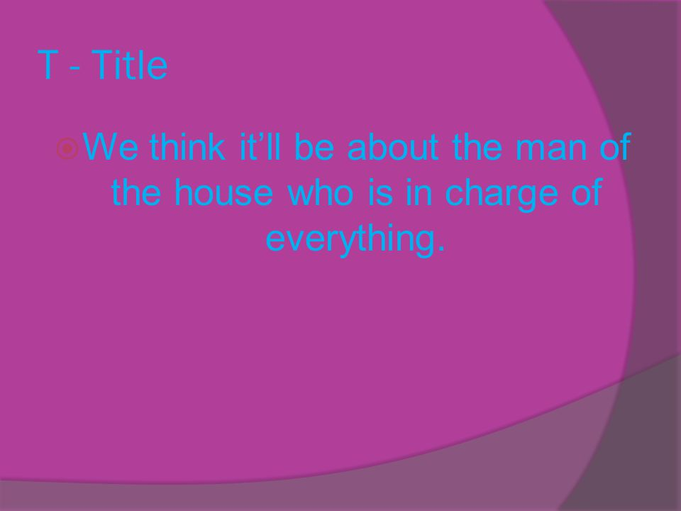 T - Title  We think it'll be about the man of the house who is in charge of everything.